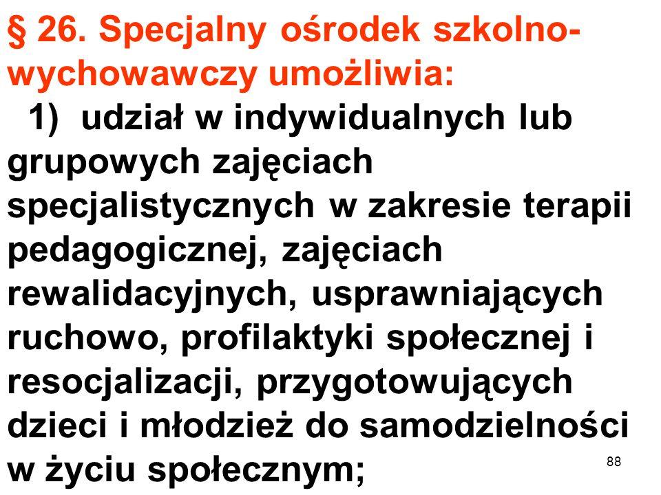 § 26. Specjalny ośrodek szkolno-wychowawczy umożliwia: 1) udział w indywidualnych lub grupowych zajęciach specjalistycznych w zakresie terapii pedagogicznej, zajęciach rewalidacyjnych, usprawniających ruchowo, profilaktyki społecznej i resocjalizacji, przygotowujących dzieci i młodzież do samodzielności w życiu społecznym;