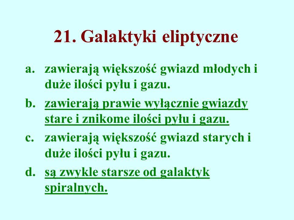 21. Galaktyki eliptyczne zawierają większość gwiazd młodych i duże ilości pyłu i gazu.