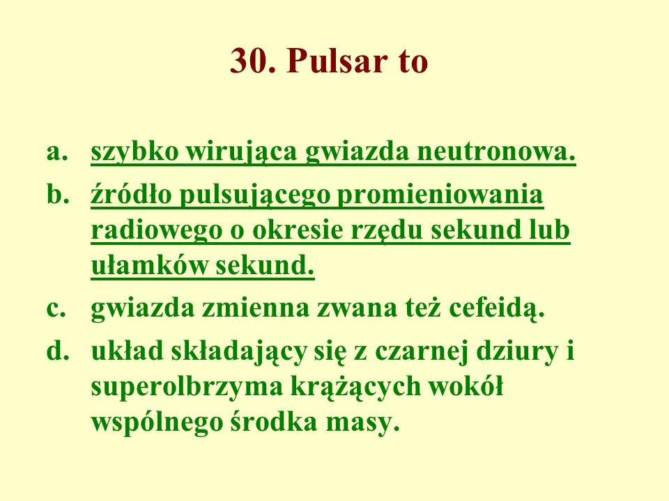 30. Pulsar to szybko wirująca gwiazda neutronowa.