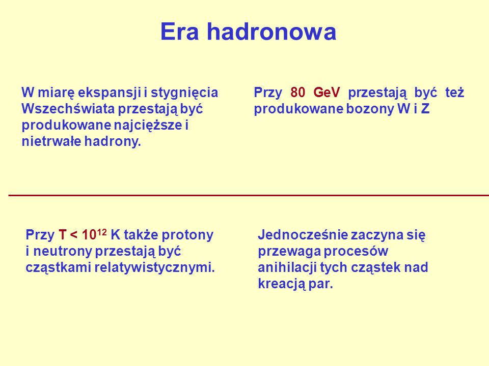 Era hadronowaW miarę ekspansji i stygnięcia Wszechświata przestają być produkowane najcięższe i nietrwałe hadrony.
