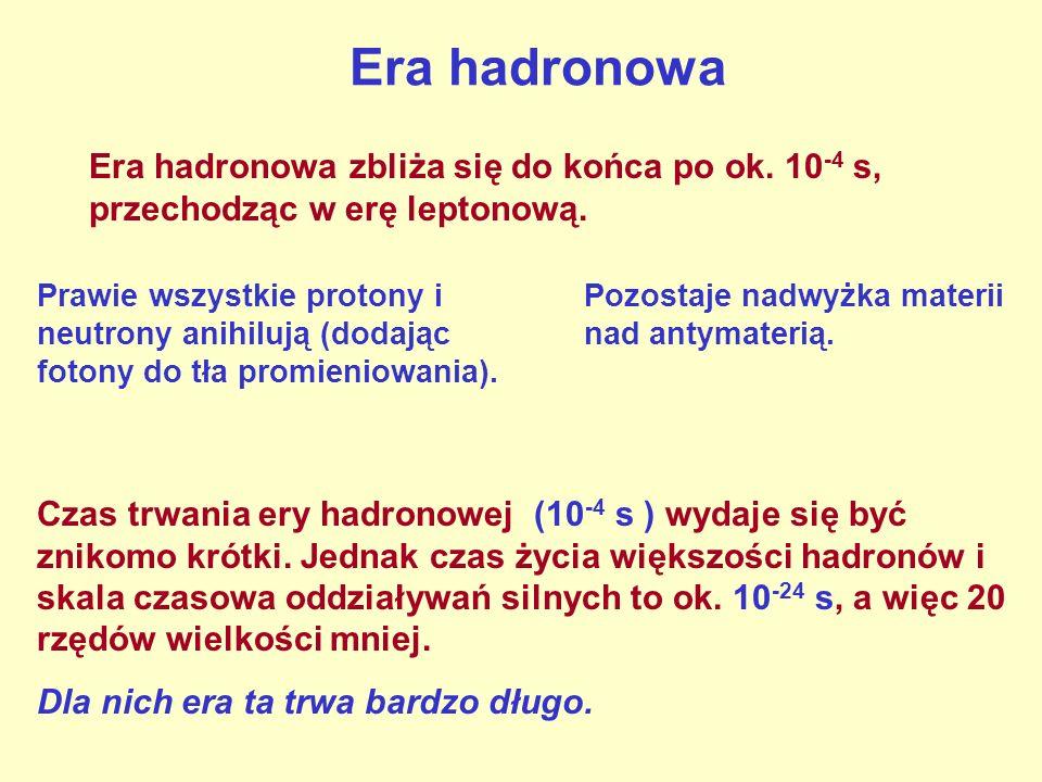 Era hadronowaEra hadronowa zbliża się do końca po ok. 10-4 s, przechodząc w erę leptonową.