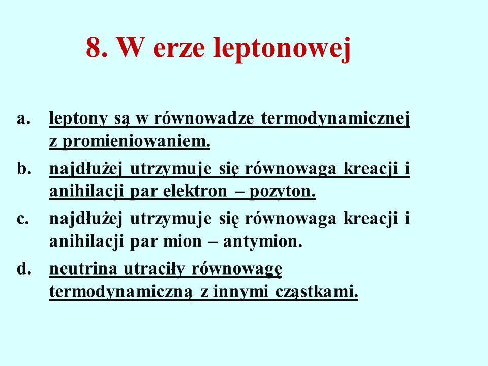 8. W erze leptonowej leptony są w równowadze termodynamicznej z promieniowaniem.
