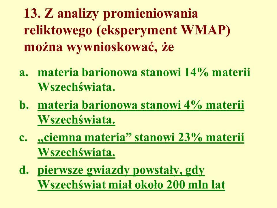 13. Z analizy promieniowania reliktowego (eksperyment WMAP) można wywnioskować, że