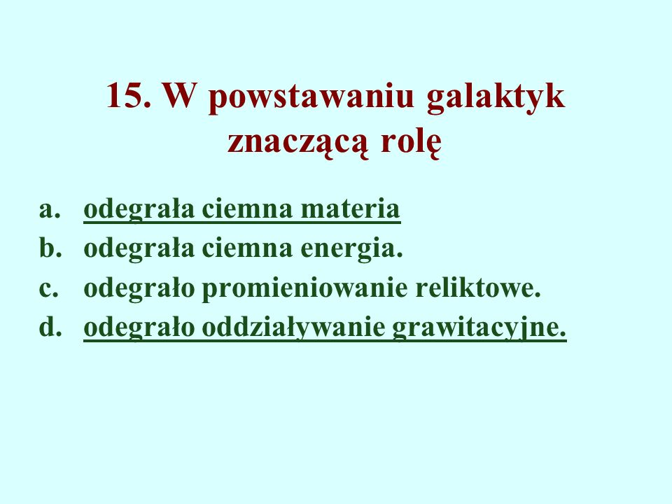 15. W powstawaniu galaktyk znaczącą rolę