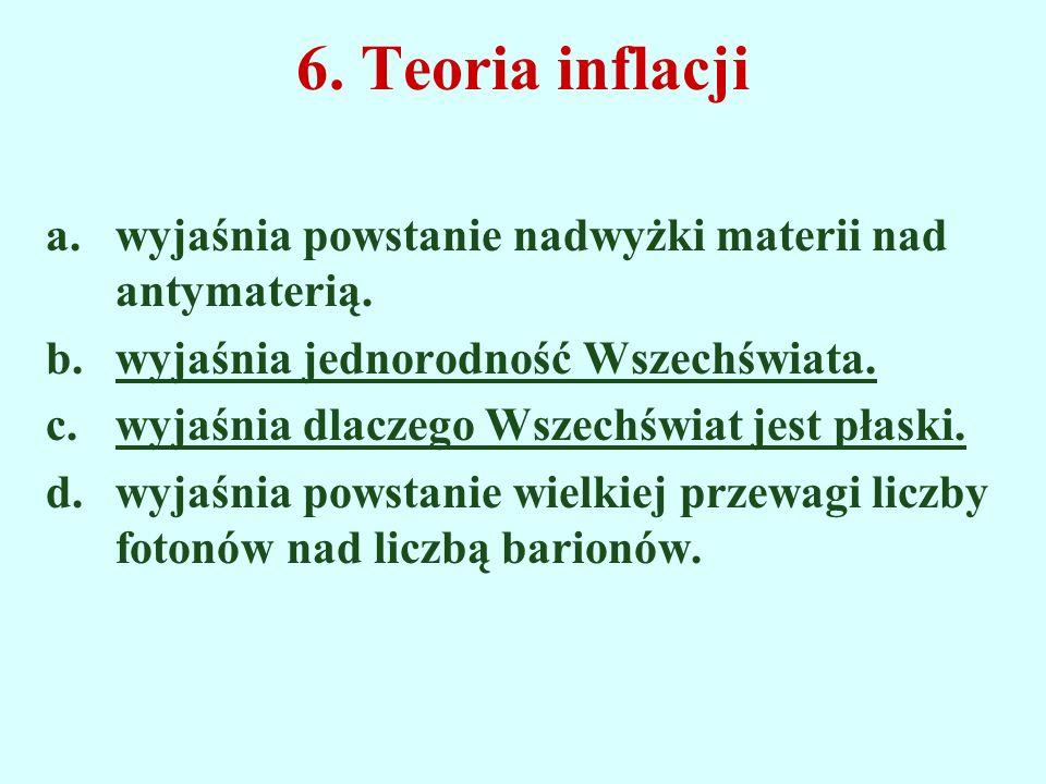 6. Teoria inflacji wyjaśnia powstanie nadwyżki materii nad antymaterią. wyjaśnia jednorodność Wszechświata.