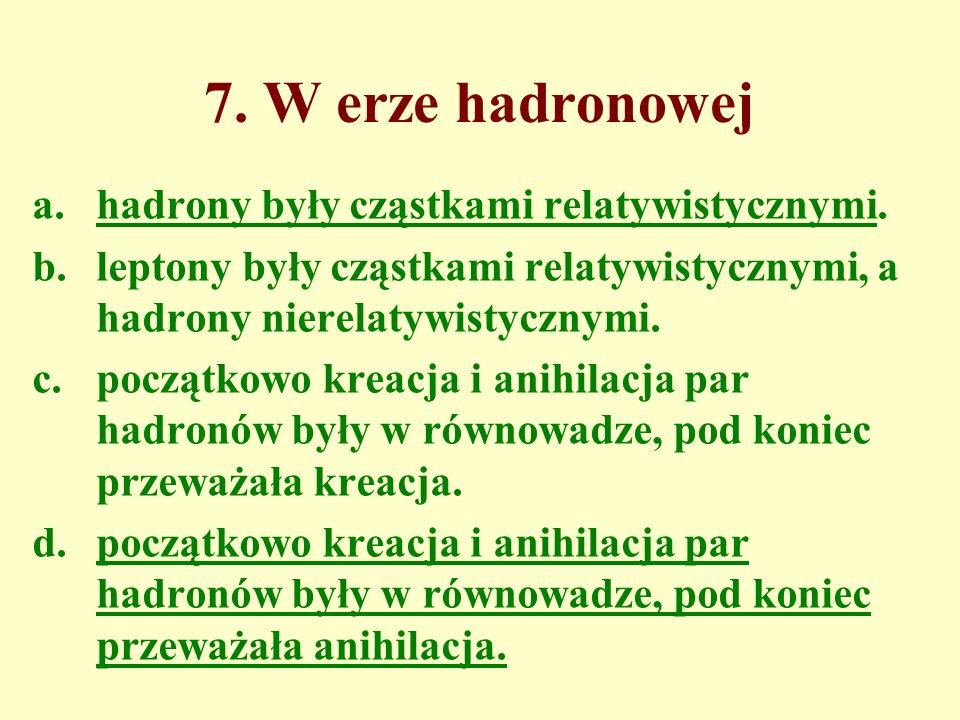 7. W erze hadronowej hadrony były cząstkami relatywistycznymi.
