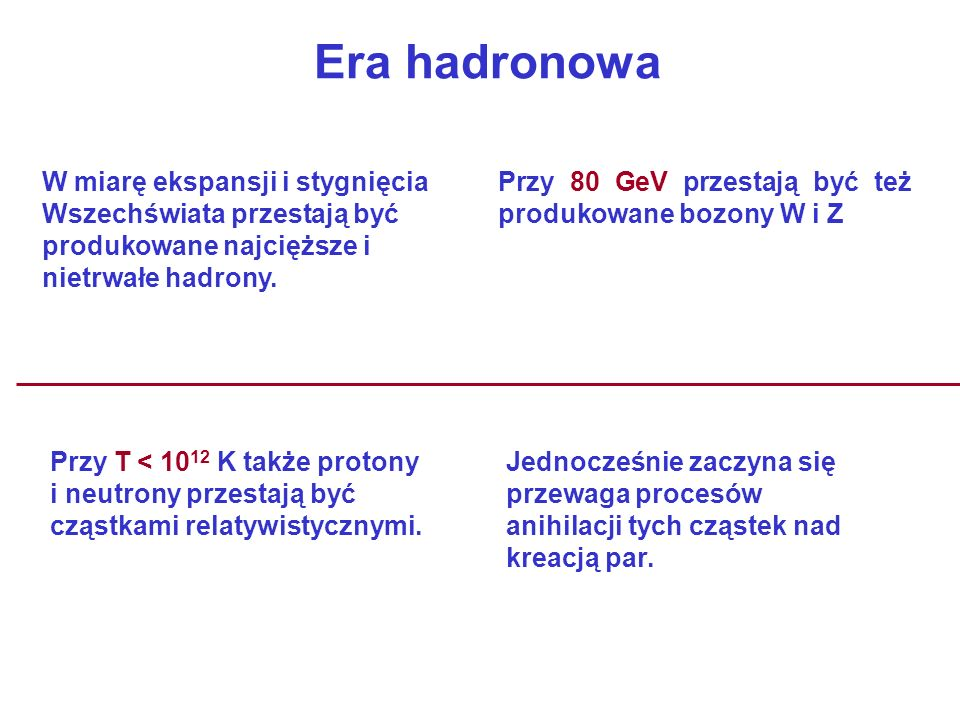 Era hadronowa W miarę ekspansji i stygnięcia Wszechświata przestają być produkowane najcięższe i nietrwałe hadrony.