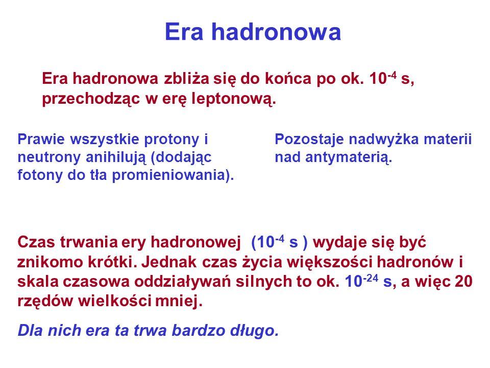 Era hadronowa Era hadronowa zbliża się do końca po ok. 10-4 s, przechodząc w erę leptonową.