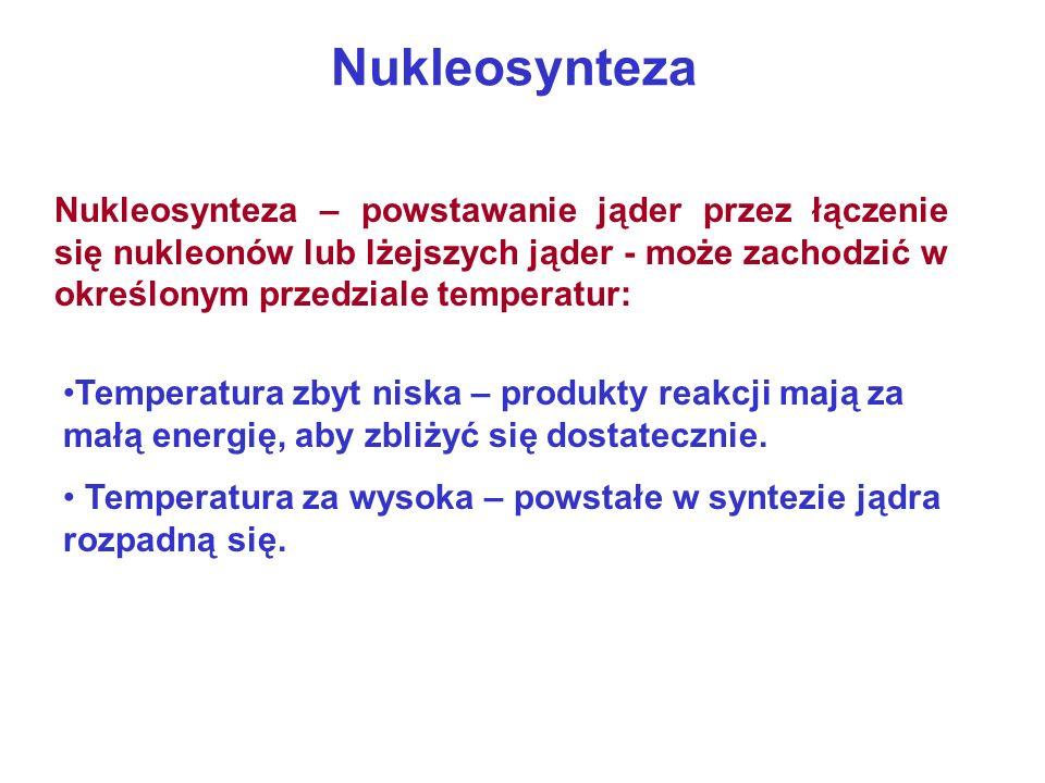 Nukleosynteza Nukleosynteza – powstawanie jąder przez łączenie się nukleonów lub lżejszych jąder - może zachodzić w określonym przedziale temperatur: