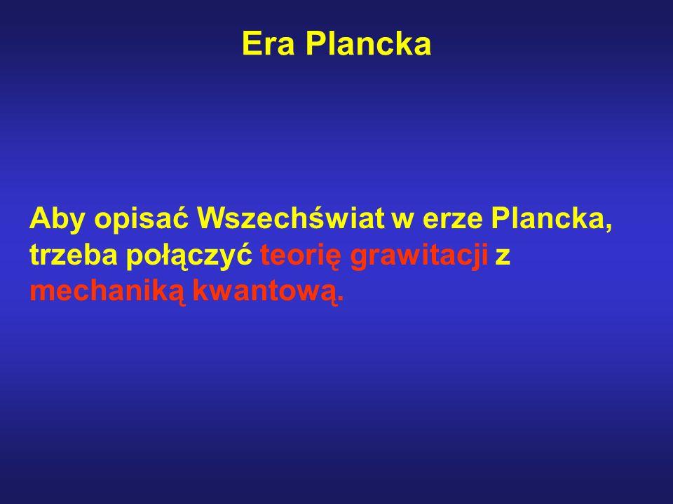 Era PlanckaAby opisać Wszechświat w erze Plancka, trzeba połączyć teorię grawitacji z mechaniką kwantową.