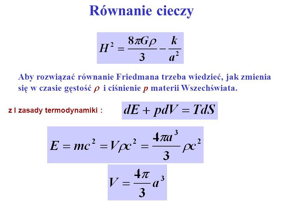 Równanie cieczy Aby rozwiązać równanie Friedmana trzeba wiedzieć, jak zmienia się w czasie gęstość  i ciśnienie p materii Wszechświata.