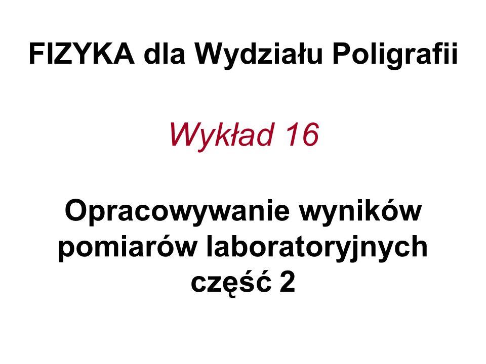 FIZYKA dla Wydziału Poligrafii Wykład 16 Opracowywanie wyników pomiarów laboratoryjnych część 2