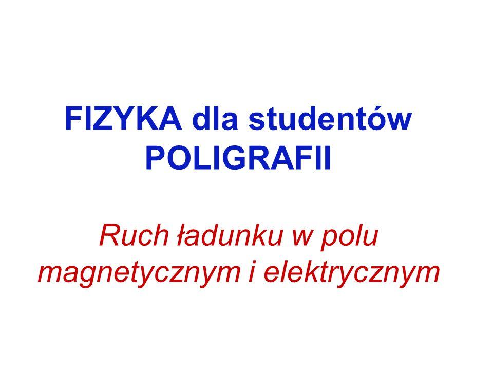 FIZYKA dla studentów POLIGRAFII Ruch ładunku w polu magnetycznym i elektrycznym
