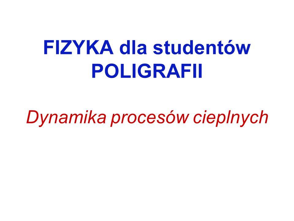 FIZYKA dla studentów POLIGRAFII Dynamika procesów cieplnych