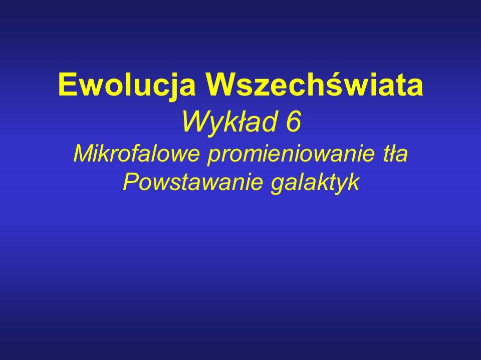 Ewolucja Wszechświata Wykład 6 Mikrofalowe promieniowanie tła Powstawanie galaktyk