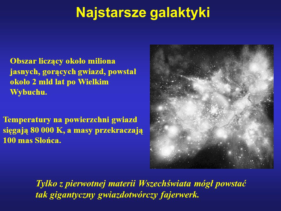 Najstarsze galaktyki Obszar liczący około miliona jasnych, gorących gwiazd, powstał około 2 mld lat po Wielkim Wybuchu.