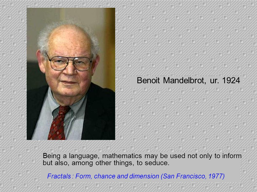Benoit Mandelbrot, ur. 1924 Being a language, mathematics may be used not only to inform. but also, among other things, to seduce.