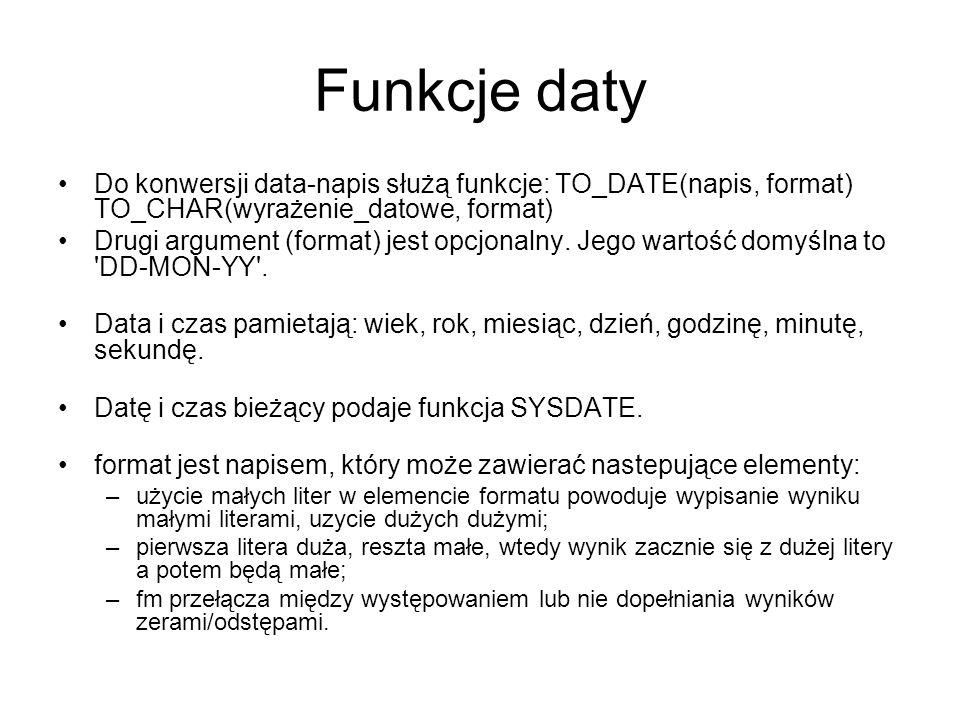 Funkcje daty Do konwersji data-napis służą funkcje: TO_DATE(napis, format) TO_CHAR(wyrażenie_datowe, format)