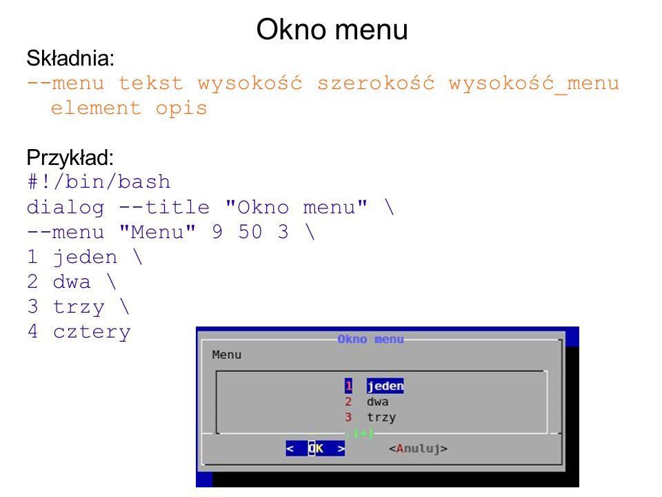 Okno menu Składnia: --menu tekst wysokość szerokość wysokość_menu element opis. Przykład: #!/bin/bash.