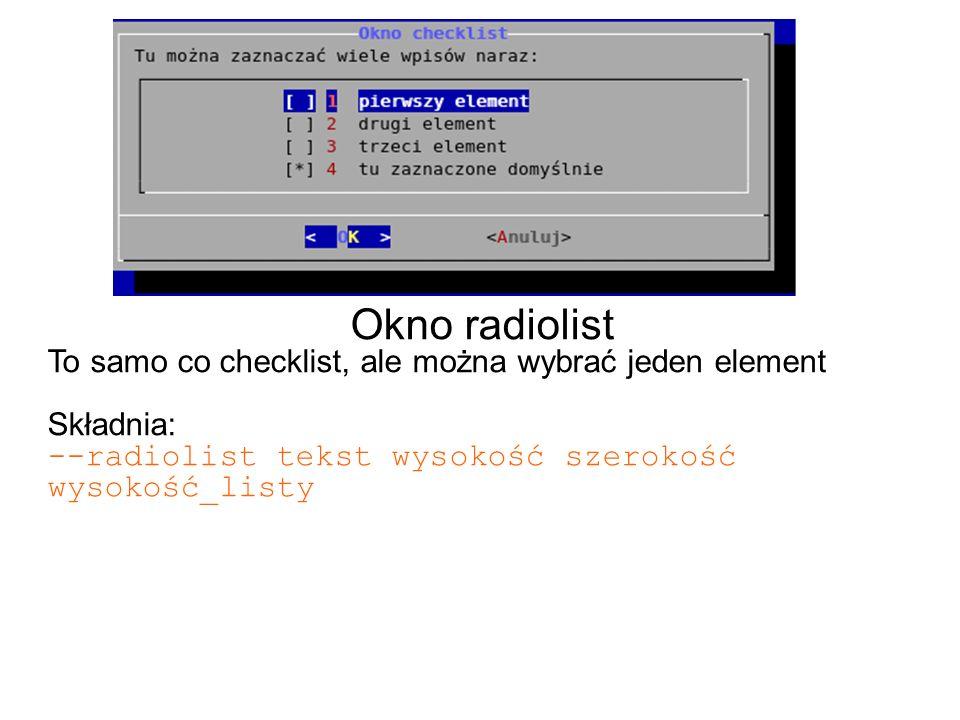 Okno radiolist To samo co checklist, ale można wybrać jeden element