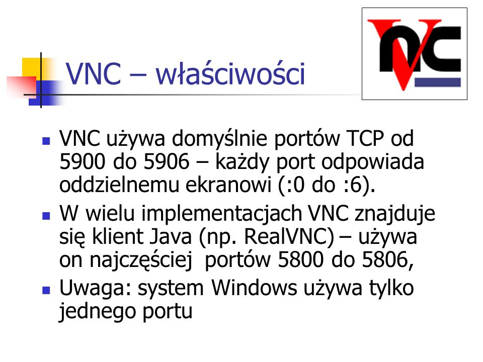 VNC – właściwościVNC używa domyślnie portów TCP od 5900 do 5906 – każdy port odpowiada oddzielnemu ekranowi (:0 do :6).