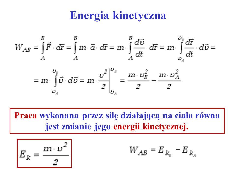 Energia kinetyczna Praca wykonana przez siłę działającą na ciało równa jest zmianie jego energii kinetycznej.