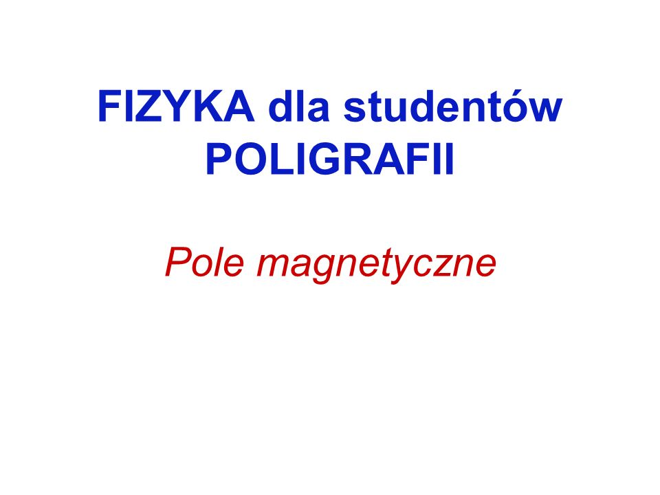 FIZYKA dla studentów POLIGRAFII Pole magnetyczne