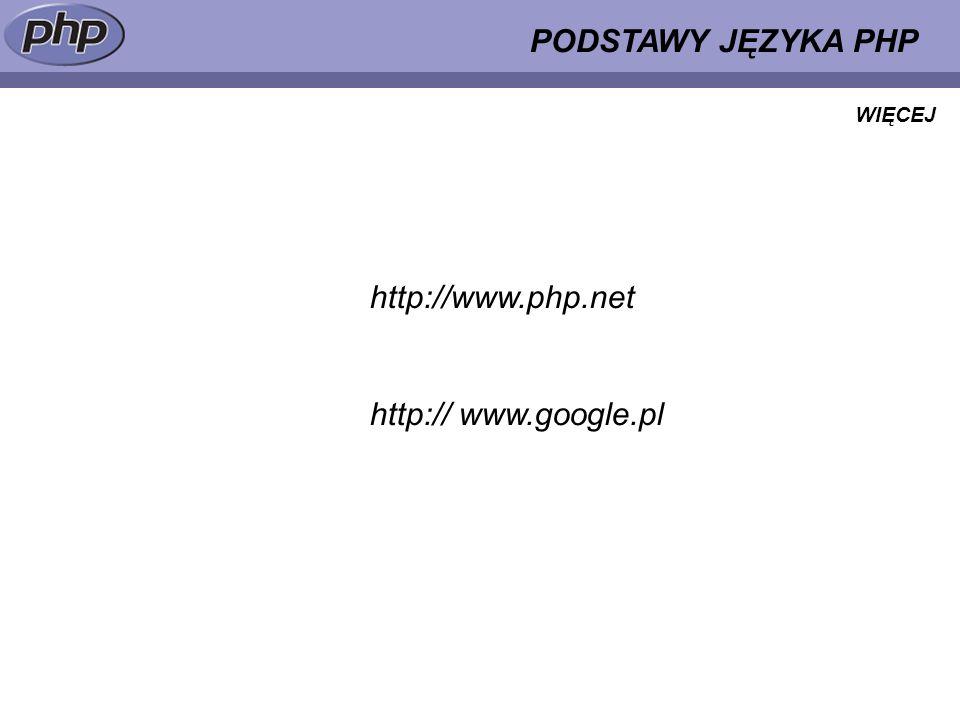 PODSTAWY JĘZYKA PHP WIĘCEJ http://www.php.net http:// www.google.pl