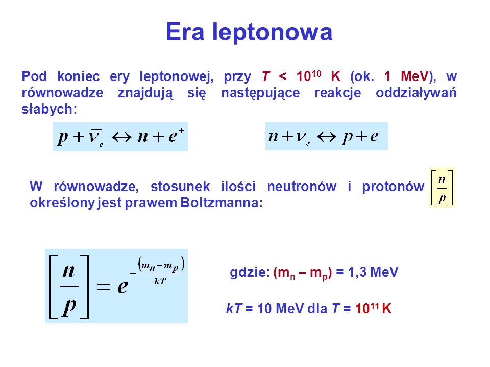 Era leptonowaPod koniec ery leptonowej, przy T < 1010 K (ok. 1 MeV), w równowadze znajdują się następujące reakcje oddziaływań słabych: