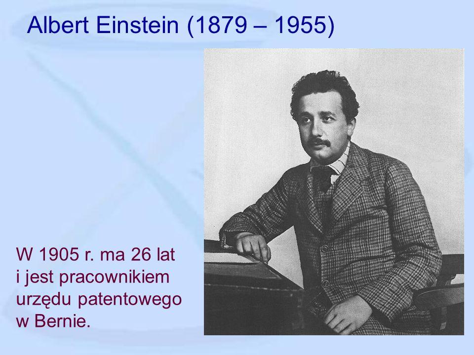Albert Einstein (1879 – 1955) W 1905 r. ma 26 lat i jest pracownikiem