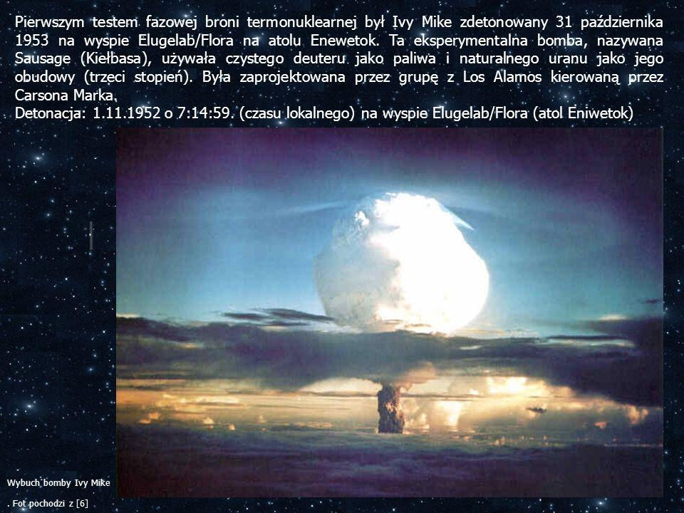 Pierwszym testem fazowej broni termonuklearnej był Ivy Mike zdetonowany 31 października 1953 na wyspie Elugelab/Flora na atolu Enewetok. Ta eksperymentalna bomba, nazywana Sausage (Kiełbasa), używała czystego deuteru jako paliwa i naturalnego uranu jako jego obudowy (trzeci stopień). Była zaprojektowana przez grupę z Los Alamos kierowaną przez Carsona Marka.