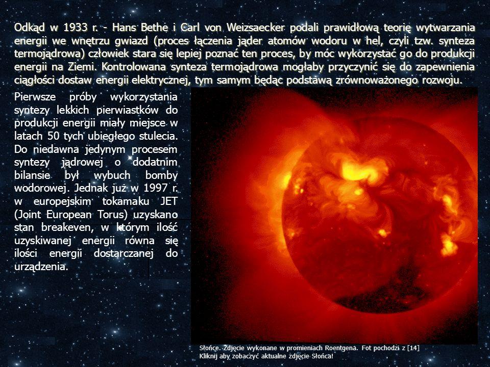 Odkąd w 1933 r. - Hans Bethe i Carl von Weizsaecker podali prawidłową teorię wytwarzania energii we wnętrzu gwiazd (proces łączenia jąder atomów wodoru w hel, czyli tzw. synteza termojądrowa) człowiek stara się lepiej poznać ten proces, by móc wykorzystać go do produkcji energii na Ziemi. Kontrolowana synteza termojądrowa mogłaby przyczynić się do zapewnienia ciągłości dostaw energii elektrycznej, tym samym będąc podstawą zrównoważonego rozwoju.