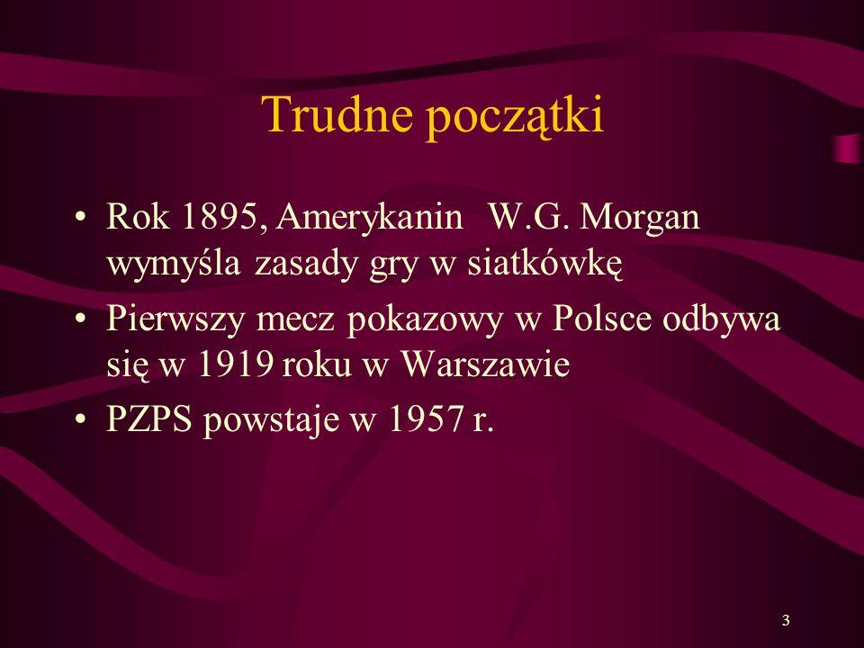 Trudne początki Rok 1895, Amerykanin W.G. Morgan wymyśla zasady gry w siatkówkę. Pierwszy mecz pokazowy w Polsce odbywa się w 1919 roku w Warszawie.