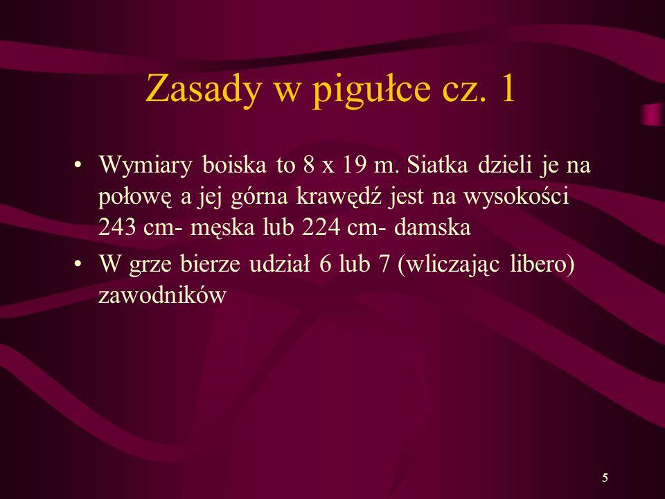 Zasady w pigułce cz. 1 Wymiary boiska to 8 x 19 m. Siatka dzieli je na połowę a jej górna krawędź jest na wysokości 243 cm- męska lub 224 cm- damska.