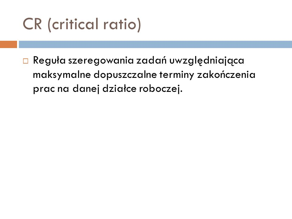 CR (critical ratio)Reguła szeregowania zadań uwzględniająca maksymalne dopuszczalne terminy zakończenia prac na danej działce roboczej.