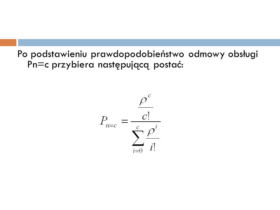 Po podstawieniu prawdopodobieństwo odmowy obsługi Pn=c przybiera następującą postać: