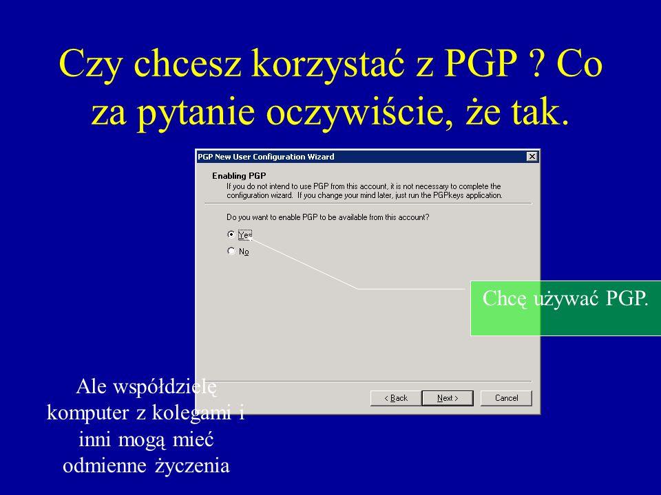 Czy chcesz korzystać z PGP Co za pytanie oczywiście, że tak.