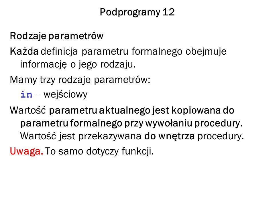 Podprogramy 12 Rodzaje parametrów. Każda definicja parametru formalnego obejmuje informację o jego rodzaju.