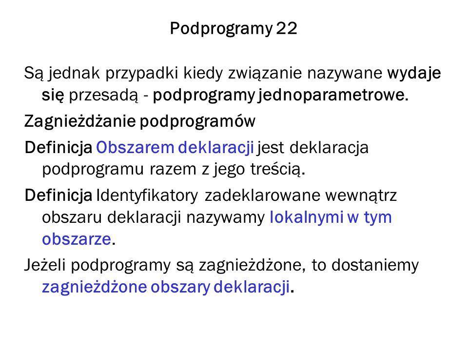 Podprogramy 22 Są jednak przypadki kiedy związanie nazywane wydaje się przesadą - podprogramy jednoparametrowe.