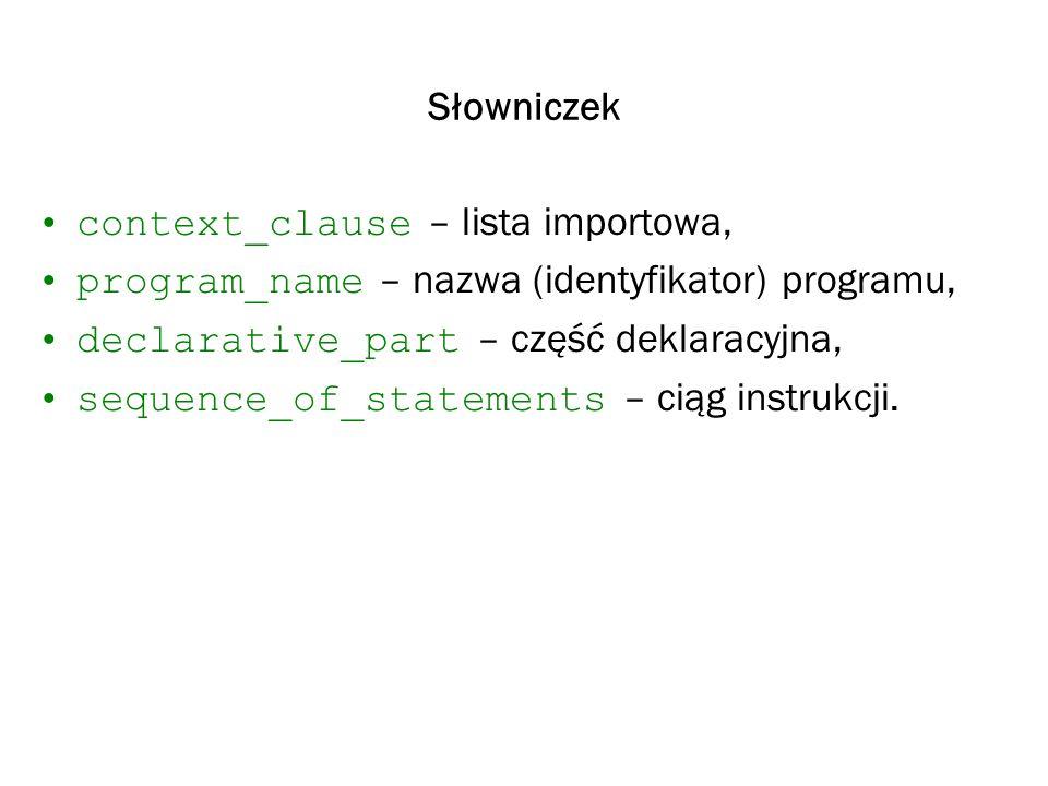 Słowniczek context_clause – lista importowa, program_name – nazwa (identyfikator) programu, declarative_part – część deklaracyjna,