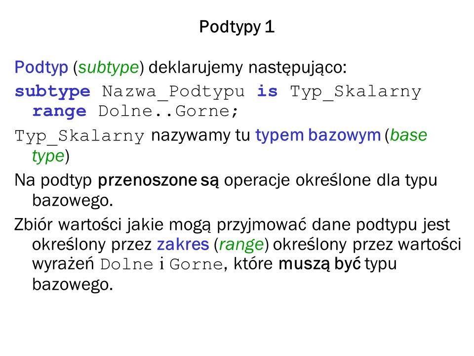 Podtypy 1 Podtyp (subtype) deklarujemy następująco: subtype Nazwa_Podtypu is Typ_Skalarny range Dolne..Gorne;