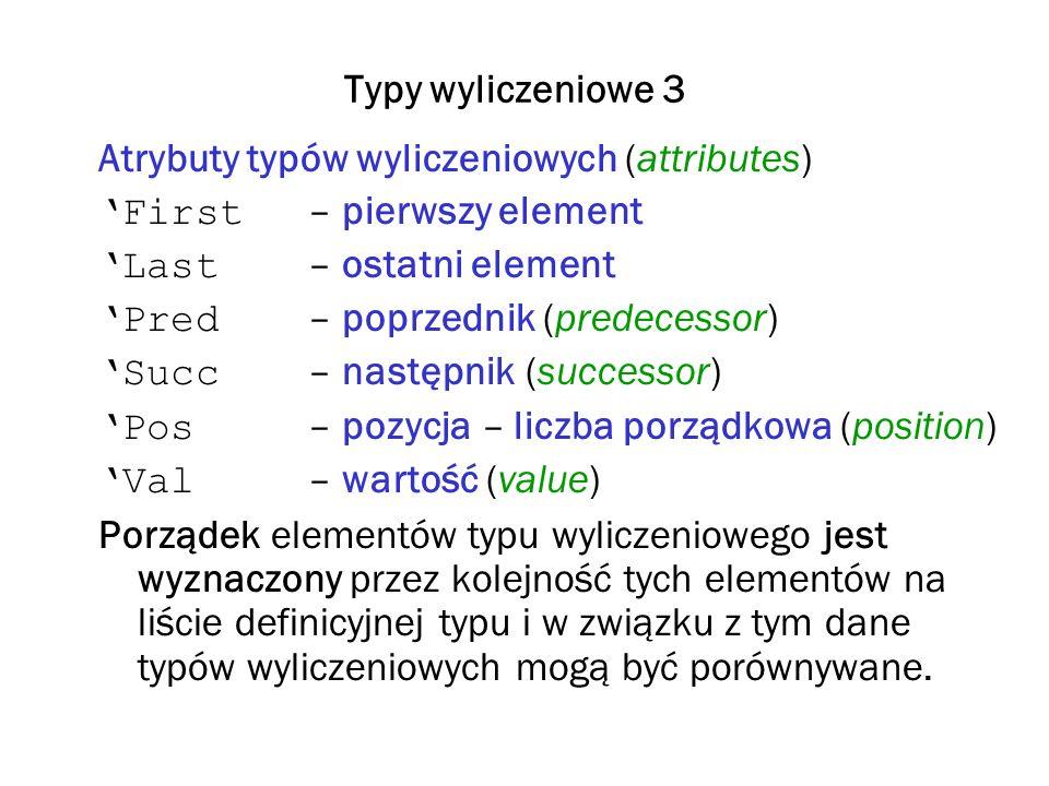 Typy wyliczeniowe 3 Atrybuty typów wyliczeniowych (attributes) 'First – pierwszy element. 'Last – ostatni element.