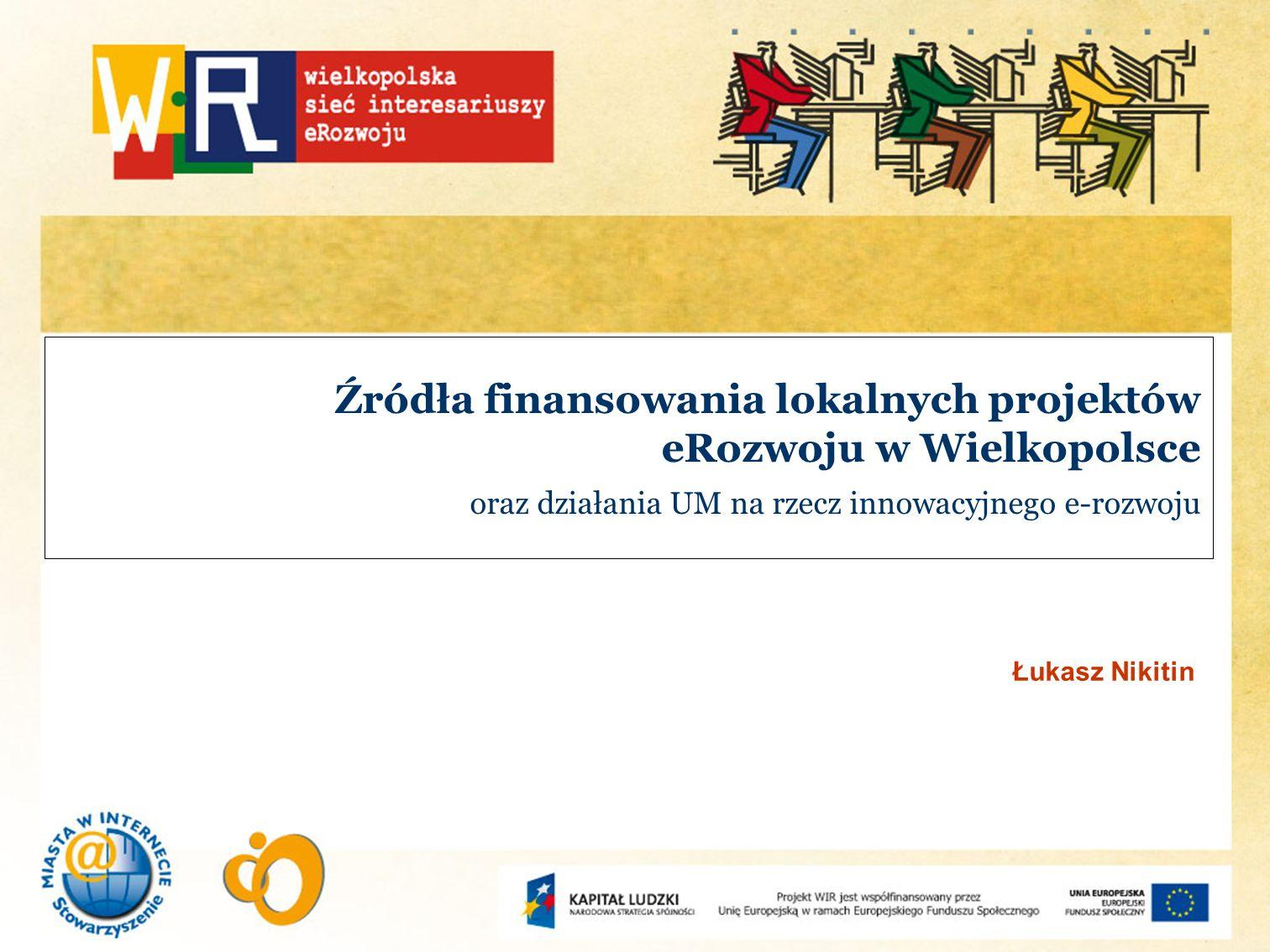 Źródła finansowania lokalnych projektów eRozwoju w Wielkopolsce oraz działania UM na rzecz innowacyjnego e-rozwoju
