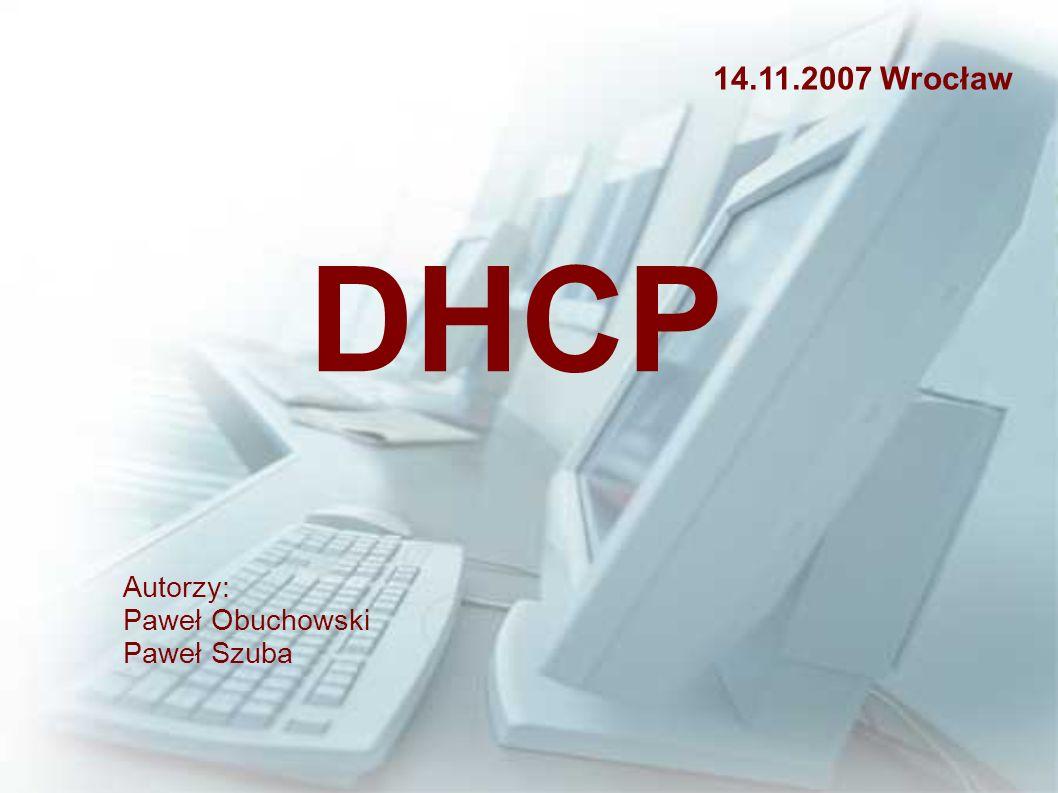 14.11.2007 Wrocław DHCP Autorzy: Paweł Obuchowski Paweł Szuba