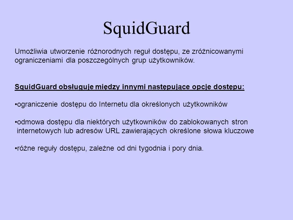 SquidGuard Umożliwia utworzenie różnorodnych reguł dostępu, ze zróżnicowanymi. ograniczeniami dla poszczególnych grup użytkowników.