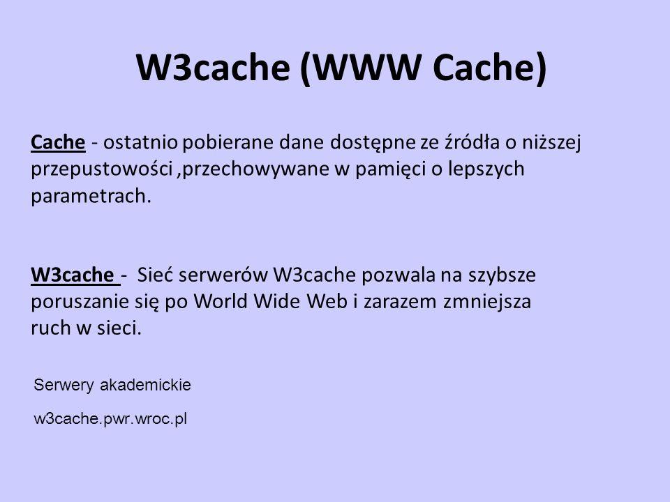 W3cache (WWW Cache) Cache - ostatnio pobierane dane dostępne ze źródła o niższej przepustowości ,przechowywane w pamięci o lepszych parametrach.