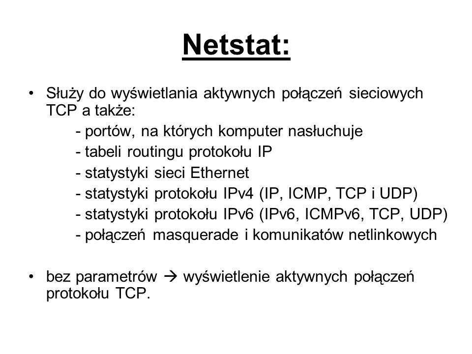 Netstat: Służy do wyświetlania aktywnych połączeń sieciowych TCP a także: - portów, na których komputer nasłuchuje.