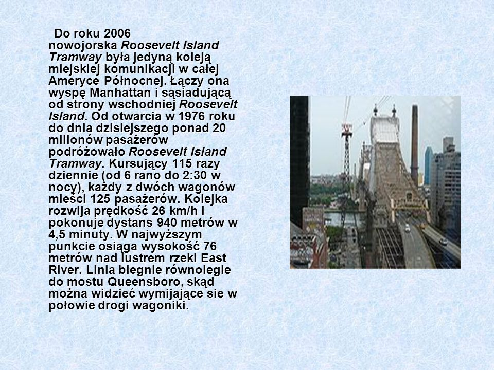 Do roku 2006 nowojorska Roosevelt Island Tramway była jedyną koleją miejskiej komunikacji w całej Ameryce Północnej.