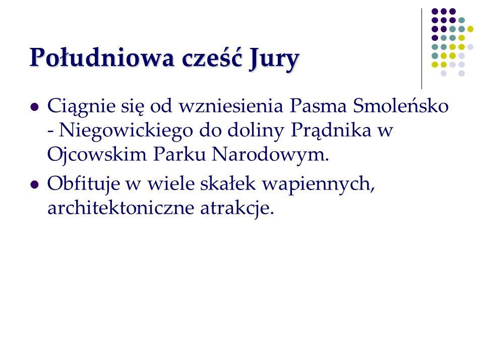 Południowa cześć Jury Ciągnie się od wzniesienia Pasma Smoleńsko - Niegowickiego do doliny Prądnika w Ojcowskim Parku Narodowym.