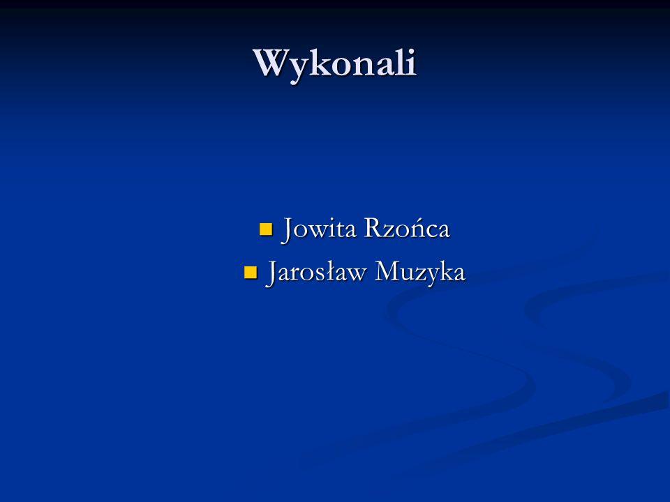 Wykonali Jowita Rzońca Jarosław Muzyka